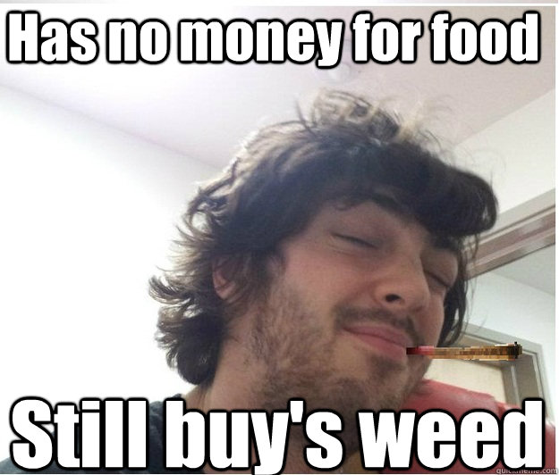 Has no money for food Still buy's weed