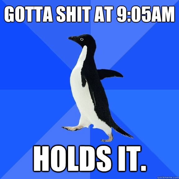 Gotta shit at 9:05am Holds it. - Gotta shit at 9:05am Holds it.  Socially Awkward Penguin