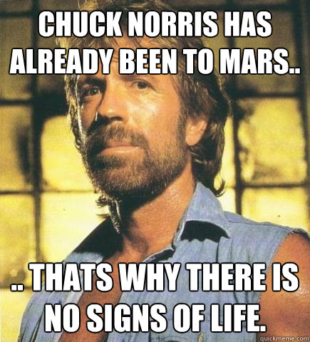 Chuck Norris has already been to Mars.. .. thats why there is no signs of life.