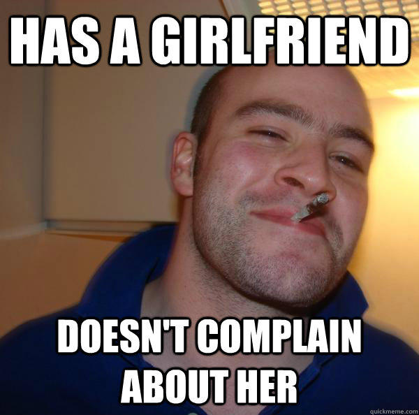 Has a girlfriend Doesn't complain about her - Has a girlfriend Doesn't complain about her  Good Guy Greg