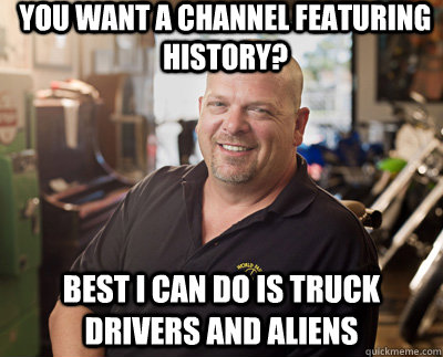 You want a channel featuring history? Best I can do is truck drivers and aliens - You want a channel featuring history? Best I can do is truck drivers and aliens  Pawn Stars