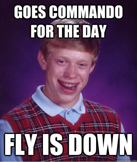 Goes commando for the day fly is down - Goes commando for the day fly is down  Bad Luck Brian