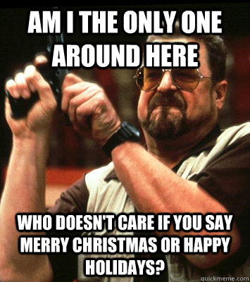 AM I THE ONLY ONE AROUND HERE  Who doesn't care if you say Merry Christmas or happy holidays? - AM I THE ONLY ONE AROUND HERE  Who doesn't care if you say Merry Christmas or happy holidays?  Misc