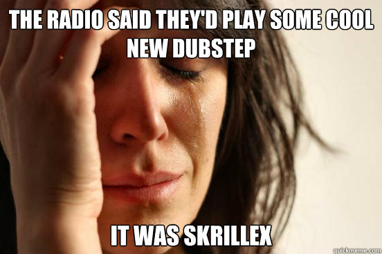 The radio said they'd play some cool new dubstep it was Skrillex  - The radio said they'd play some cool new dubstep it was Skrillex   First World Problems