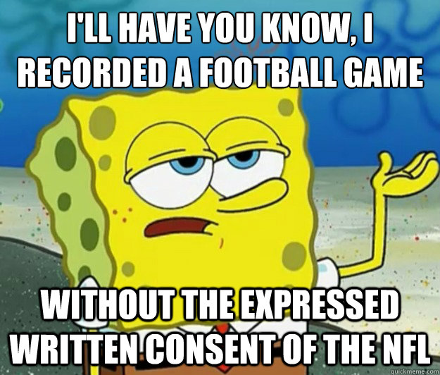 I'll have you know, I recorded a football game without the expressed written consent of the NFL - I'll have you know, I recorded a football game without the expressed written consent of the NFL  Tough Spongebob