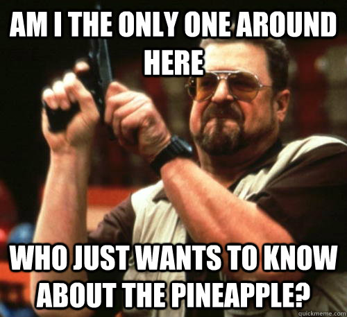 Am i the only one around here who just wants to know about the pineapple? - Am i the only one around here who just wants to know about the pineapple?  Am I The Only One Around Here