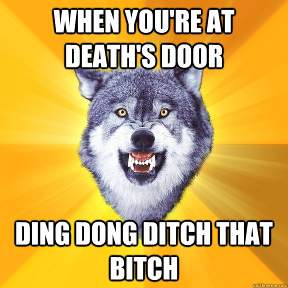 When you're at death's door ding dong ditch that bitch - When you're at death's door ding dong ditch that bitch  Courage Wolf