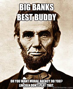 BIG BANKS BEST BUDDY OH YOU WANT MORAL AGENCY DO YOU? LINCOLN DON'T PLAY THAT.  Scumbag Abraham Lincoln