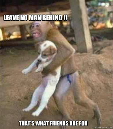 leave no man behind !! that's what friends are for