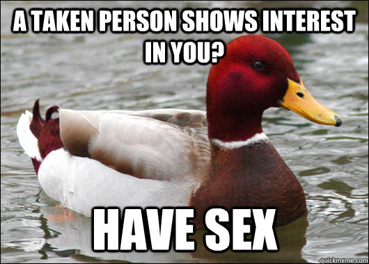 A taken person shows interest in you? Have sex - A taken person shows interest in you? Have sex  Malicious Advice Mallard