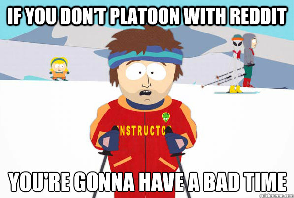 If you don't platoon with Reddit You're gonna have a bad time  - If you don't platoon with Reddit You're gonna have a bad time   South Park Youre Gonna Have a Bad Time