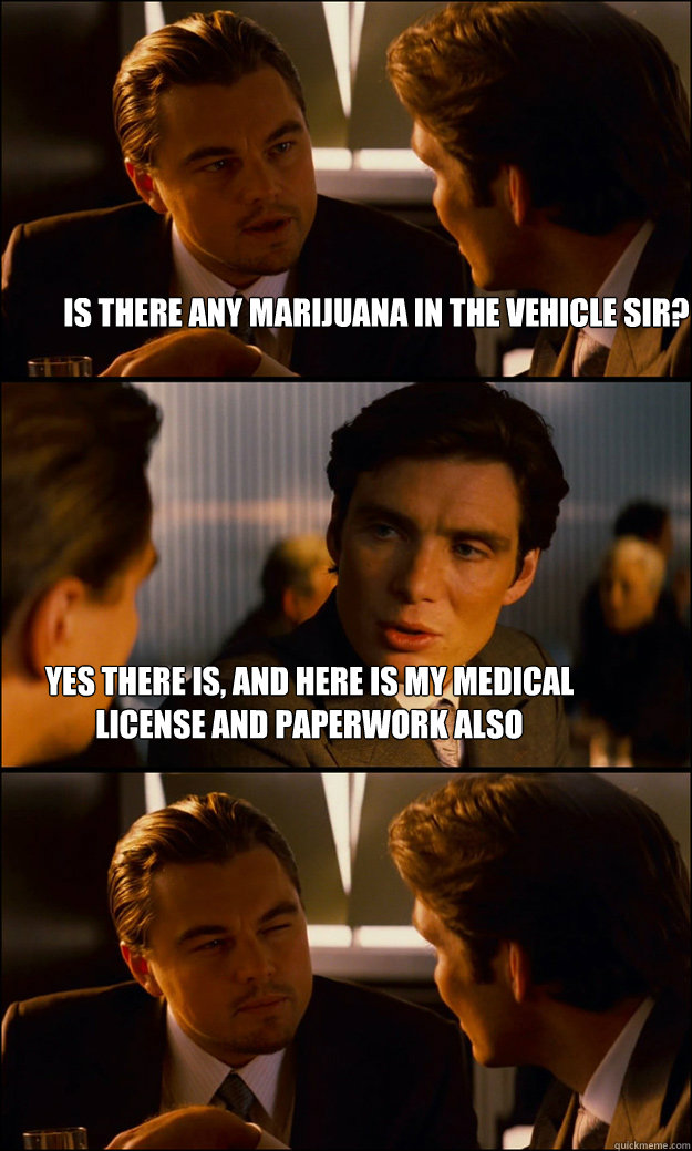 Is there any marijuana in the vehicle sir? Yes there is, and here is my medical license and paperwork also
