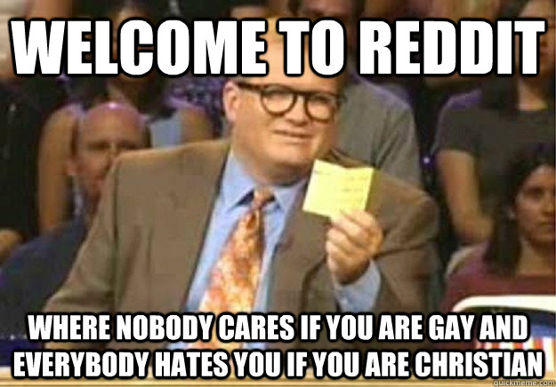 Welcome to reddit where nobody cares if you are gay and everybody hates you if you are christian - Welcome to reddit where nobody cares if you are gay and everybody hates you if you are christian  Welcome to