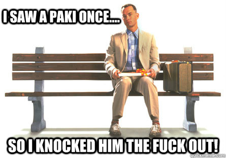 I saw a PAKI once.... So i knocked him the FUCK out!