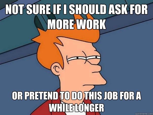 Not sure if I should ask for more work or pretend to do this job for a while longer - Not sure if I should ask for more work or pretend to do this job for a while longer  Futurama Fry