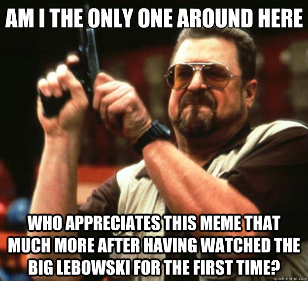 Am I the only one around here who appreciates this meme that much more after having watched The Big Lebowski for the first time? - Am I the only one around here who appreciates this meme that much more after having watched The Big Lebowski for the first time?  Big Lebowski