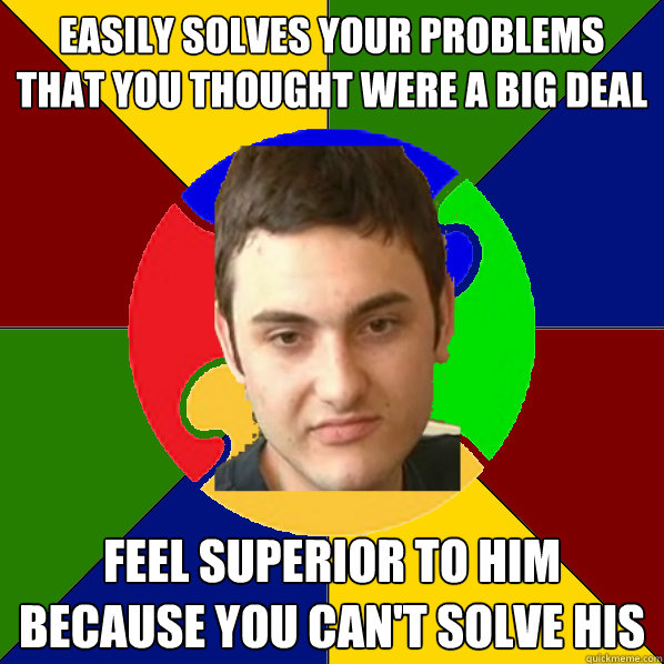 easily solves your problems that you thought were a big deal feel superior to him because you can't solve his