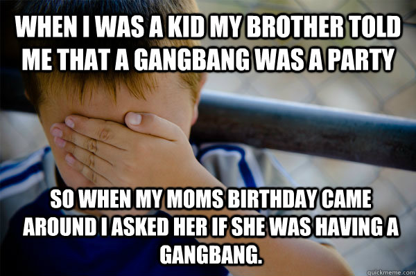 WHEN I WAS A KID my brother told me that a gangbang was a party So when my moms birthday came around i asked her if she was having a gangbang. - WHEN I WAS A KID my brother told me that a gangbang was a party So when my moms birthday came around i asked her if she was having a gangbang.  Confession kid