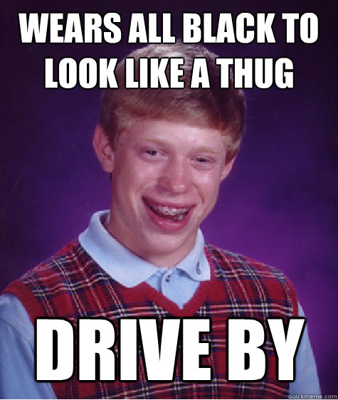 Wears all black to look like a thug Drive by - Wears all black to look like a thug Drive by  Bad Luck Brian
