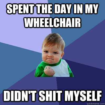 spent the day in my wheelchair didn't shit myself - spent the day in my wheelchair didn't shit myself  Success Kid