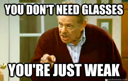 You don't need glasses You're just weak - You don't need glasses You're just weak  Frank Costanza