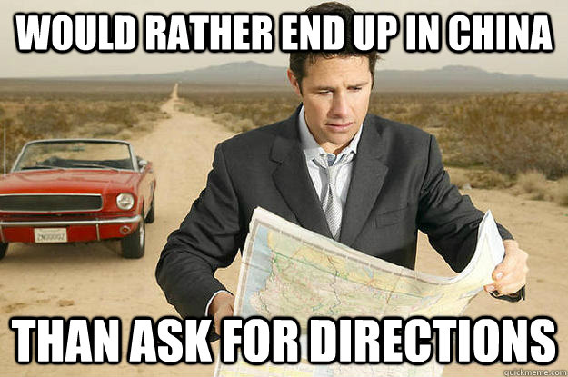 would rather end up in china than ask for directions - would rather end up in china than ask for directions  manlogic