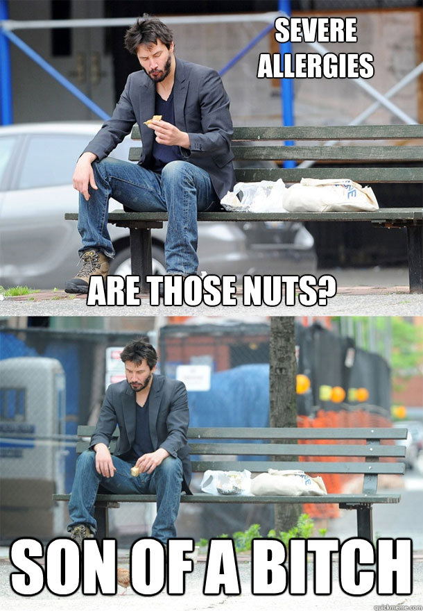 are those nuts? son of a bitch Severe Allergies  Sad Keanu