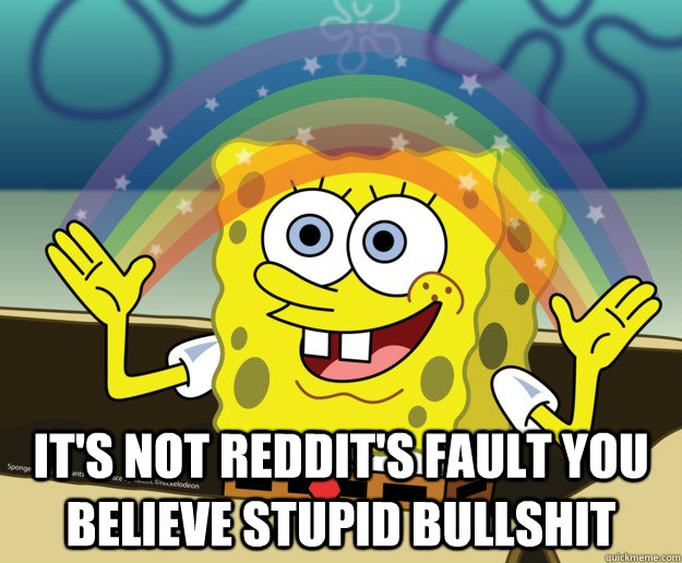 It's not Reddit's fault you believe stupid bullshit -  It's not Reddit's fault you believe stupid bullshit  Spongebob gay