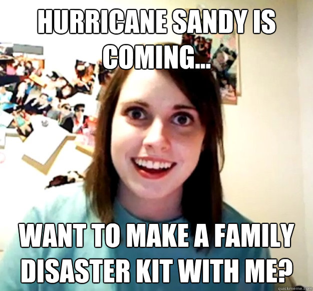hurricane sandy is coming... want to make a family disaster kit with me? - hurricane sandy is coming... want to make a family disaster kit with me?  Overly Attached Girlfriend