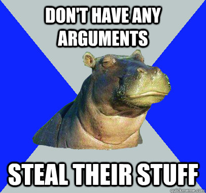 Don't have any arguments STeal their stuff  Skeptical Hippo