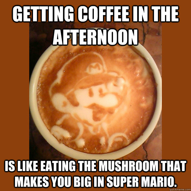 Getting coffee in the afternoon is like eating the mushroom that makes you big in Super Mario. - Getting coffee in the afternoon is like eating the mushroom that makes you big in Super Mario.  Misc