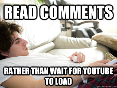 read comments rather than wait for youtube to load  Lazy college student