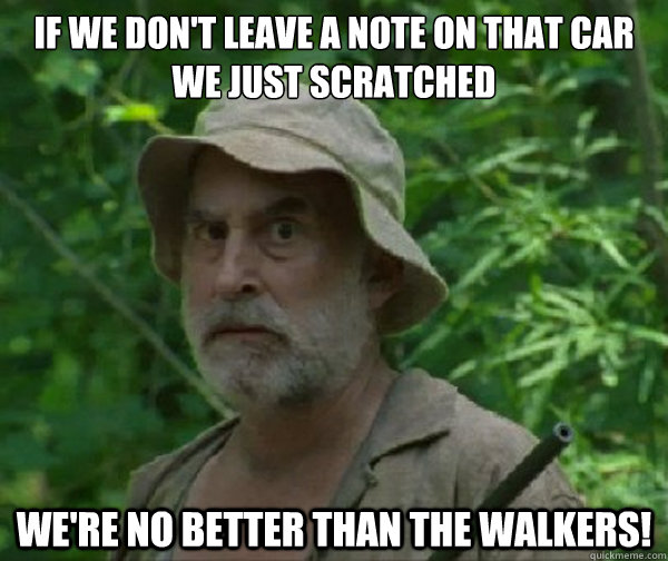If we don't leave a note on that car we just scratched  we're no better than the walkers!