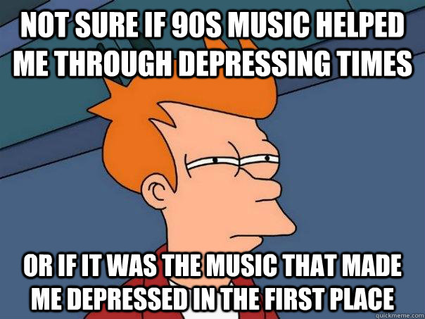 Not sure if 90s music helped me through depressing times Or if it was the music that made me depressed in the first place - Not sure if 90s music helped me through depressing times Or if it was the music that made me depressed in the first place  Futurama Fry