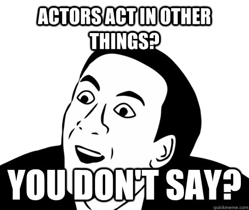 Actors act in other things? you don't say?