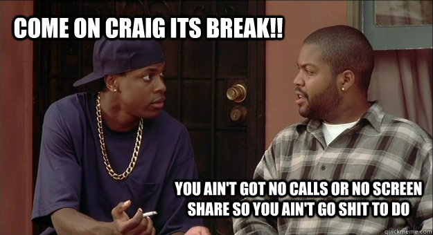 come on craig its break!! you ain't got no calls or no screen share so you ain't go shit to do