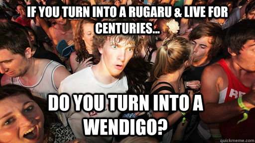 If you turn into a Rugaru & live for centuries... Do you turn into a Wendigo? - If you turn into a Rugaru & live for centuries... Do you turn into a Wendigo?  Sudden Clarity Clarence