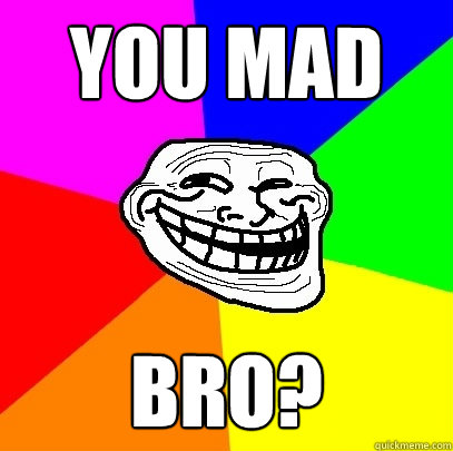 YOU MAD BRO? - YOU MAD BRO?  Troll Face