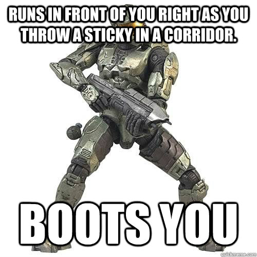 runs in front of you right as you throw a sticky in a corridor.  boots you