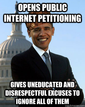 Opens public internet petitioning Gives uneducated and disrespectful excuses to ignore all of them - Opens public internet petitioning Gives uneducated and disrespectful excuses to ignore all of them  Scumbag Obama