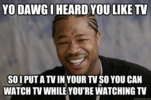 Yo Dawg I Heard You Like Tv So I Put A Tv In Your Tv So You Can