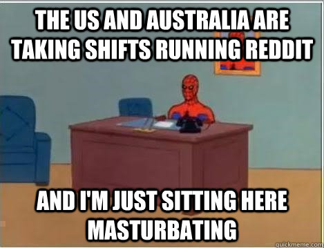 the us and Australia are taking shifts running reddit and i'm just sitting here masturbating
