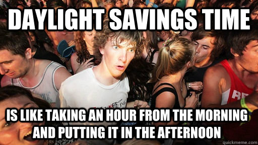 Daylight savings time is like taking an hour from the morning and putting it in the afternoon - Daylight savings time is like taking an hour from the morning and putting it in the afternoon  Sudden Clarity Clarence