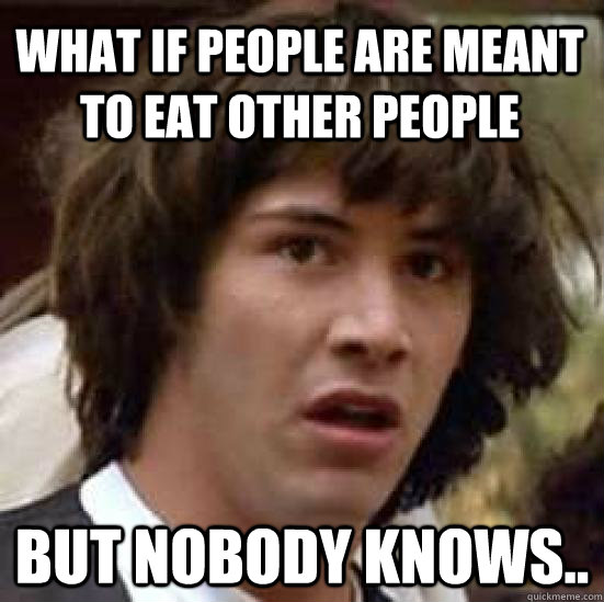 What if people are meant to eat other people But nobody knows.. - What if people are meant to eat other people But nobody knows..  conspiracy keanu
