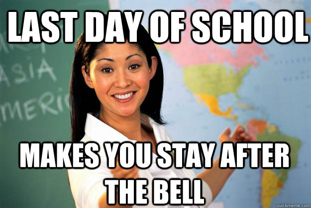 Last day of school Makes you stay after the bell - Last day of school Makes you stay after the bell  Unhelpful High School Teacher