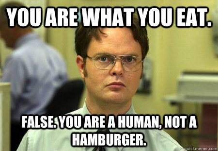 You are what you eat. False. You are a human, not a hamburger.  - You are what you eat. False. You are a human, not a hamburger.   Misc