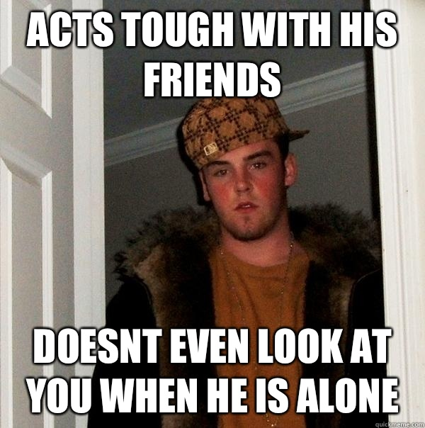 Acts tough with his friends Doesnt even look at you when he is alone - Acts tough with his friends Doesnt even look at you when he is alone  Scumbag Steve