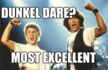 Dunkel Dare? MOST EXCELLENT  Bill and Ted