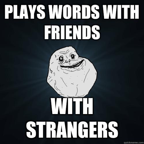 plays words with friends with strangers - plays words with friends with strangers  Forever Alone