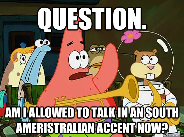 Question. am i allowed to talk in an South Ameristralian accent now?  - Question. am i allowed to talk in an South Ameristralian accent now?   Question Asking Patrick
